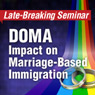 Late-Breaking Seminar: DOMA Impact on Marriage-Based Immigration-Downloadable Recording