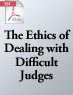The Ethics of Dealing with Difficult Judges (.PDF)