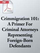 Crimmigration 101: A Primer For Criminal Attorneys Representing Foreign-Born Defendants (.PDF)